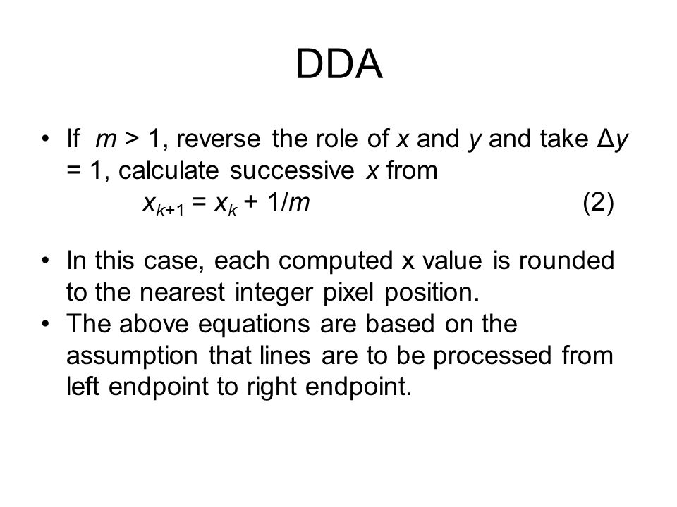 DDA If m > 1, reverse the role of x and y and take Δy = 1, calculate successive x from. xk+1 = xk + 1/m (2)