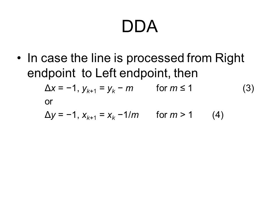 DDA In case the line is processed from Right endpoint to Left endpoint, then. Δx = −1, yk+1 = yk − m for m ≤ 1 (3)