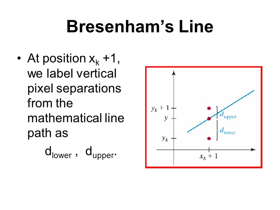 Bresenham's Line At position xk +1, we label vertical pixel separations from the mathematical line path as.