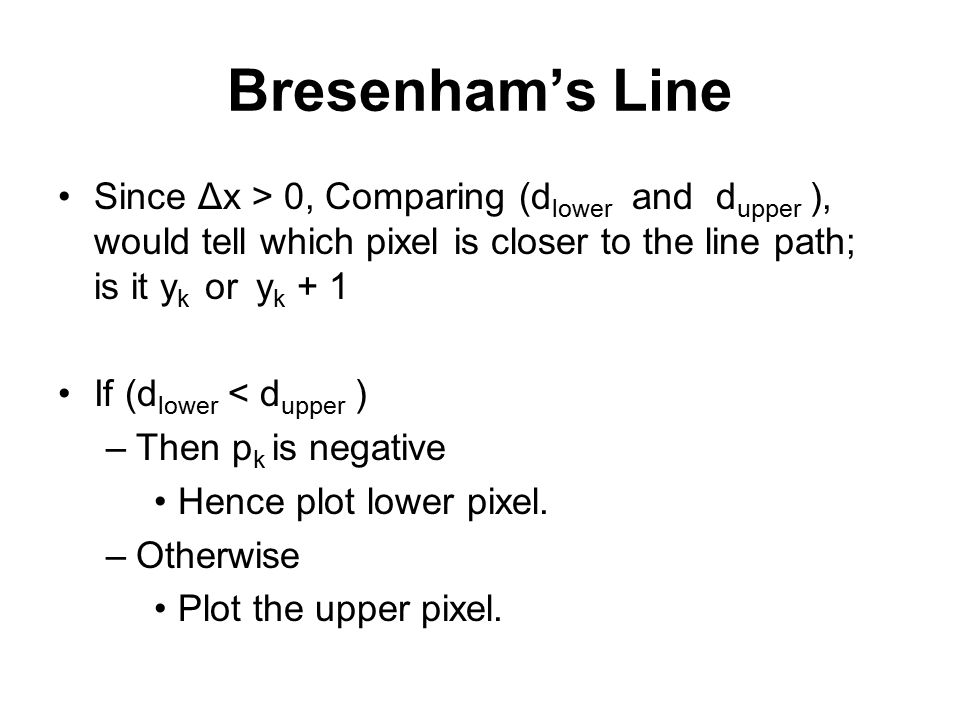 Bresenham's Line Since Δx > 0, Comparing (dlower and dupper ), would tell which pixel is closer to the line path; is it yk or yk + 1.