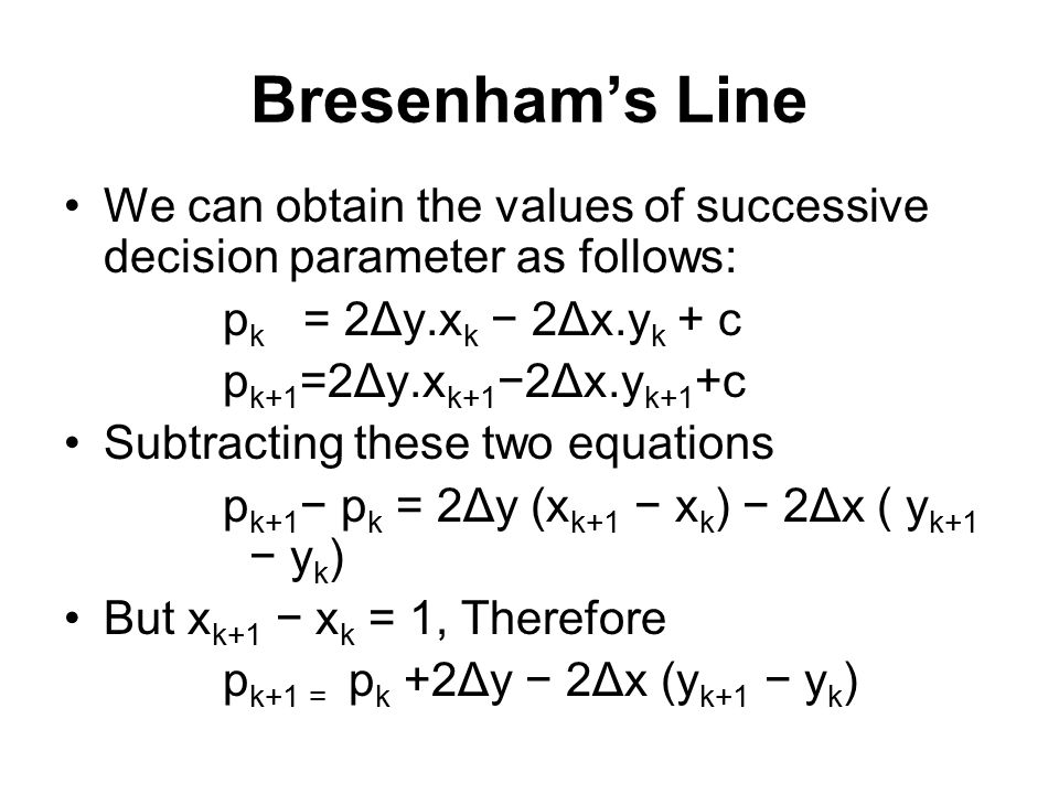 Bresenham's Line We can obtain the values of successive decision parameter as follows: pk = 2Δy.xk − 2Δx.yk + c.