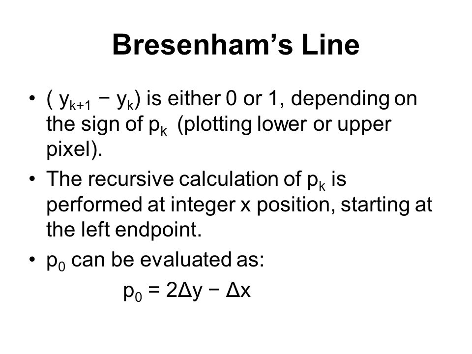 Bresenham's Line ( yk+1 − yk) is either 0 or 1, depending on the sign of pk (plotting lower or upper pixel).