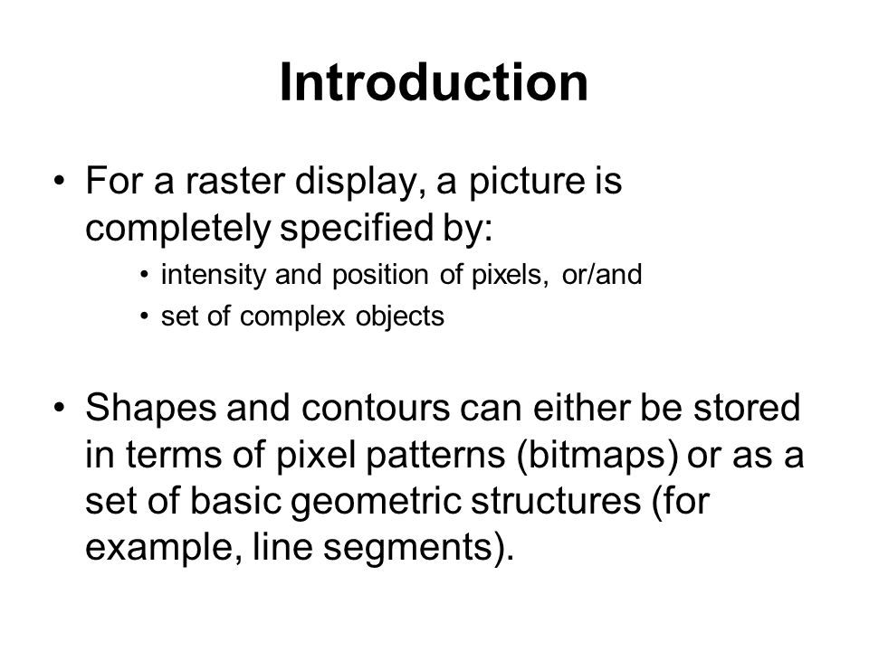 Introduction For a raster display, a picture is completely specified by: intensity and position of pixels, or/and.