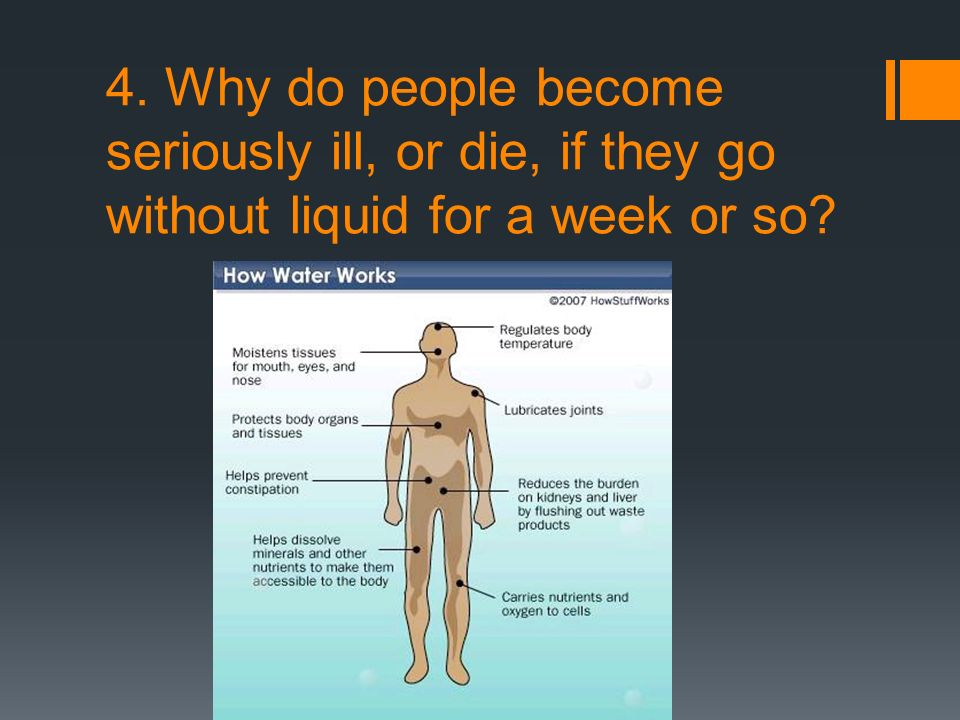 4. Why do people become seriously ill, or die, if they go without liquid for a week or so