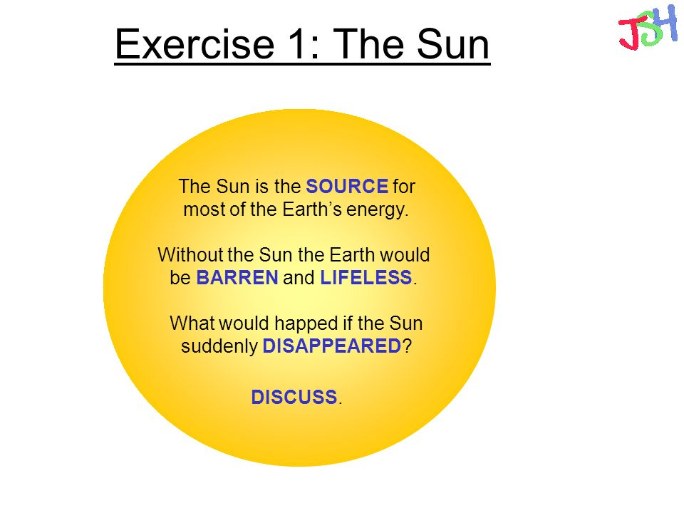 Exercise 1: The Sun The Sun is the SOURCE for most of the Earth's energy. Without the Sun the Earth would be BARREN and LIFELESS.