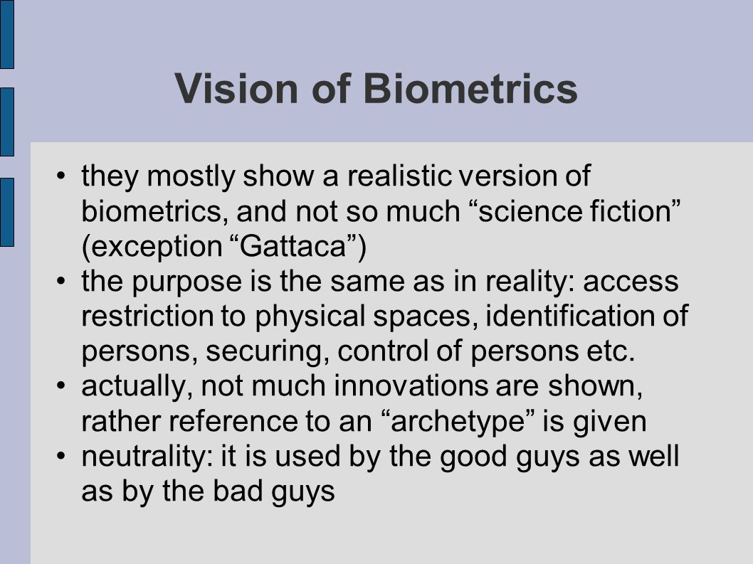 Vision of Biometrics they mostly show a realistic version of biometrics, and not so much science fiction (exception Gattaca )