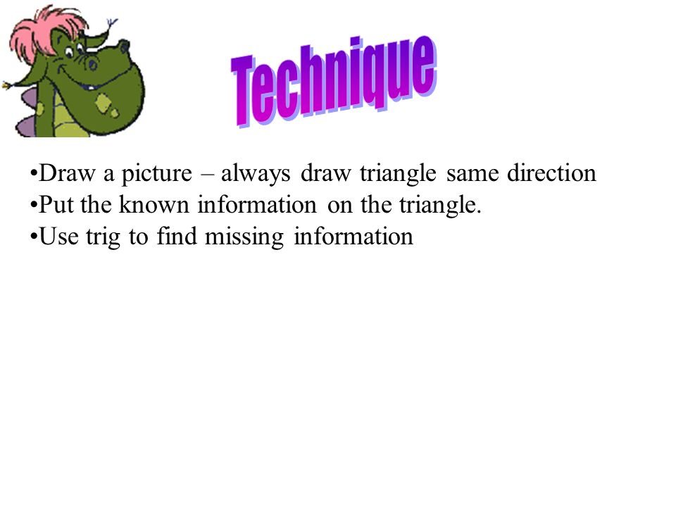 Technique Draw a picture – always draw triangle same direction