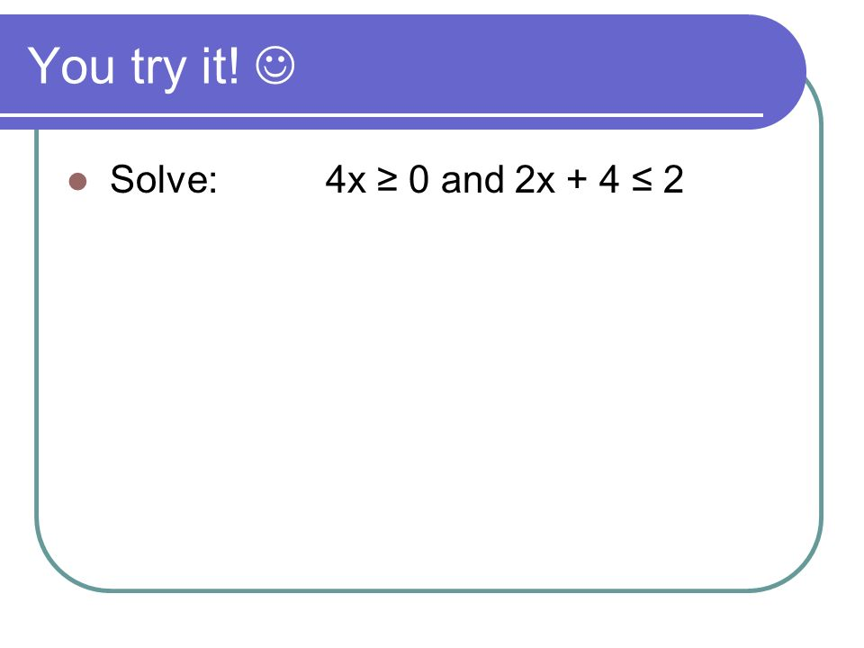 You try it!  Solve: 4x ≥ 0 and 2x + 4 ≤ 2