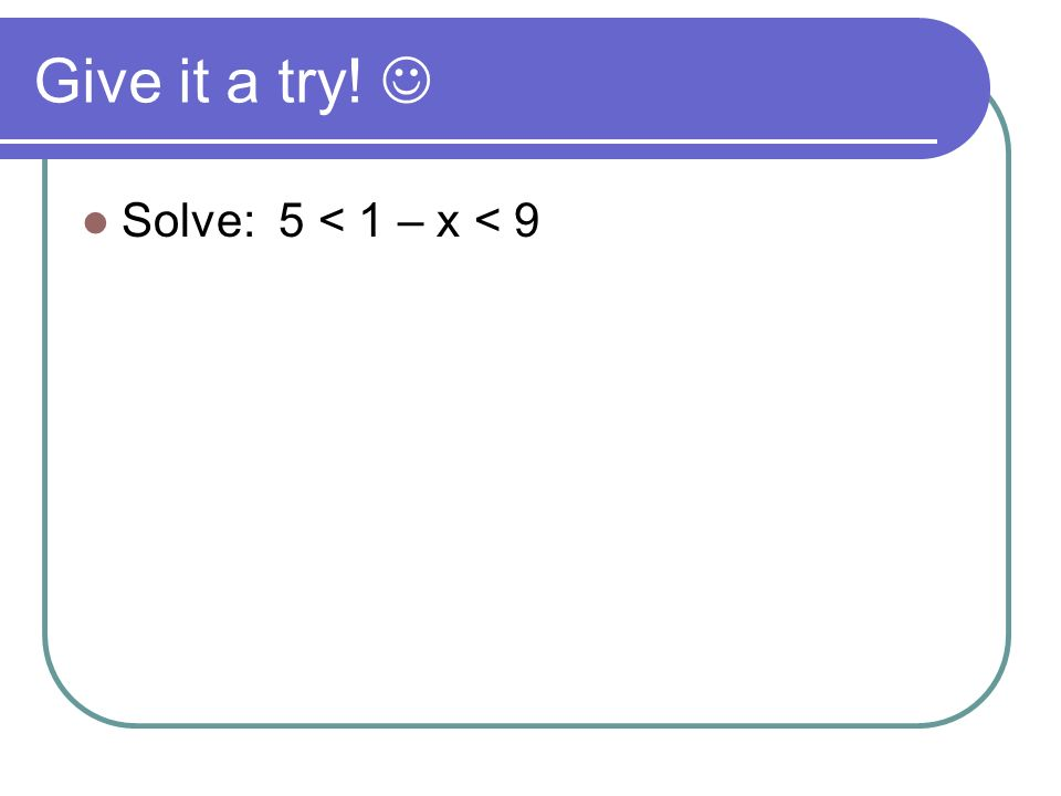 Give it a try!  Solve: 5 < 1 – x < 9