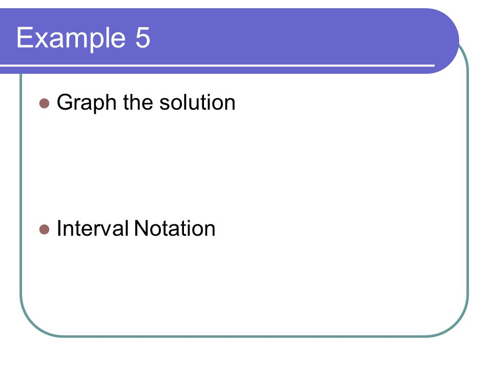 Example 5 Graph the solution Interval Notation