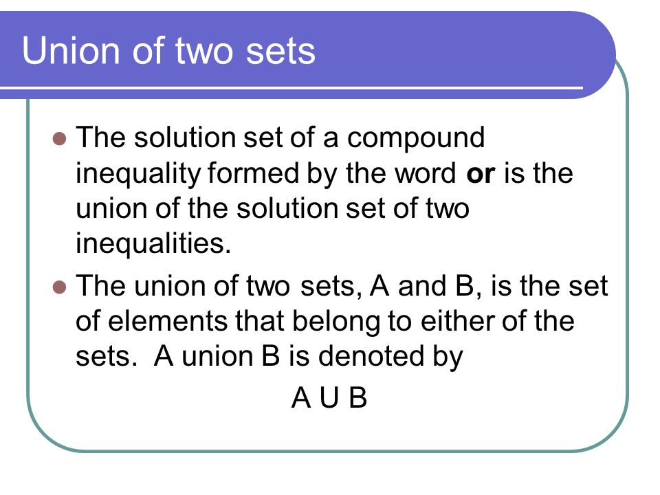 Union of two sets The solution set of a compound inequality formed by the word or is the union of the solution set of two inequalities.