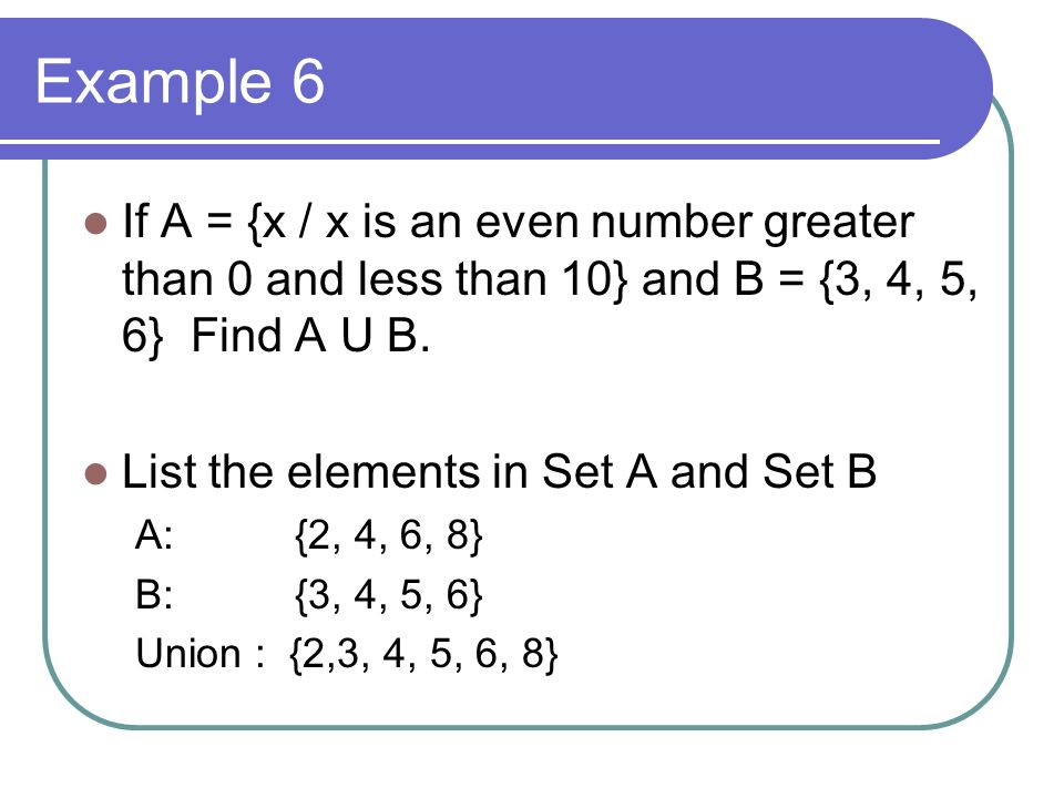 Example 6 If A = {x / x is an even number greater than 0 and less than 10} and B = {3, 4, 5, 6} Find A U B.