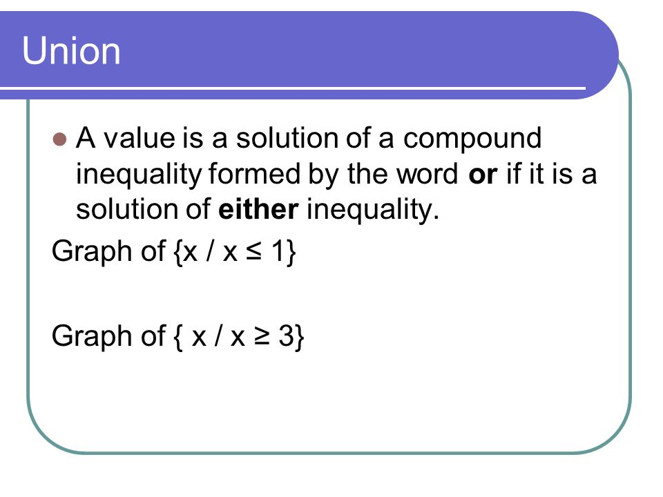 Union A value is a solution of a compound inequality formed by the word or if it is a solution of either inequality.