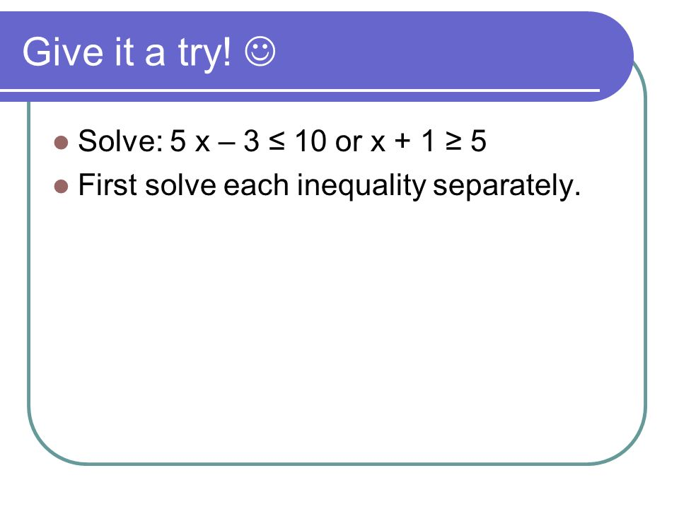 Give it a try!  Solve: 5 x – 3 ≤ 10 or x + 1 ≥ 5