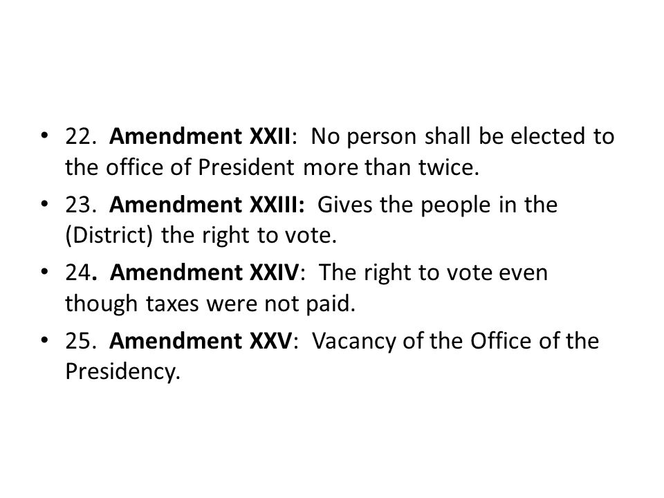 22. Amendment XXII: No person shall be elected to the office of President more than twice.