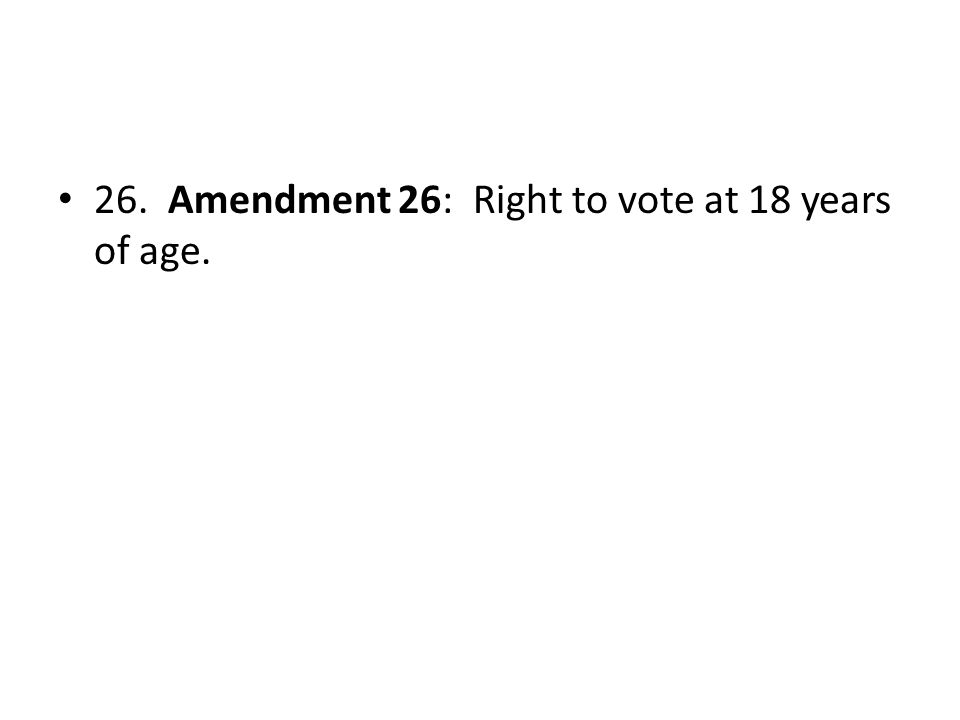 26. Amendment 26: Right to vote at 18 years of age.