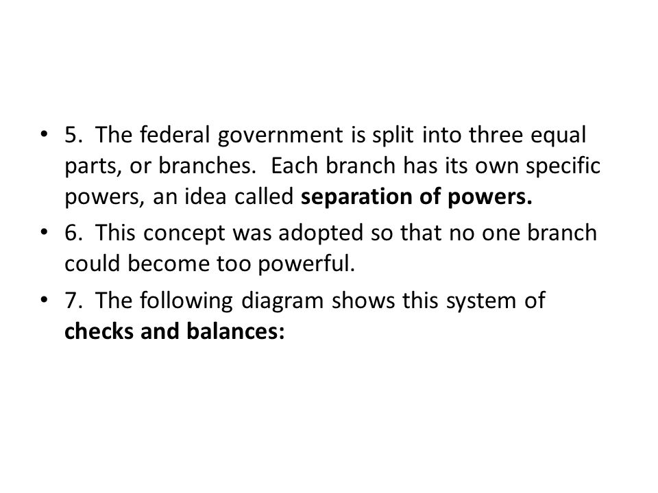5. The federal government is split into three equal parts, or branches