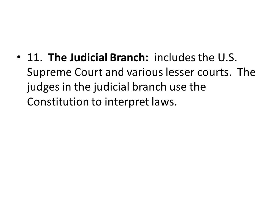 11. The Judicial Branch: includes the U. S