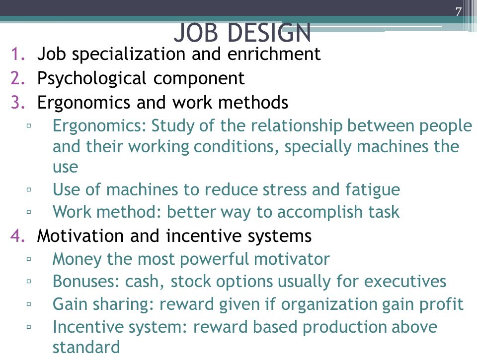 components of job design Job design is the process of work arrangement (or rearrangement) aimed at reducing or overcoming job dissatisfaction and employee alienation arising from repetitive and mechanistic tasks.