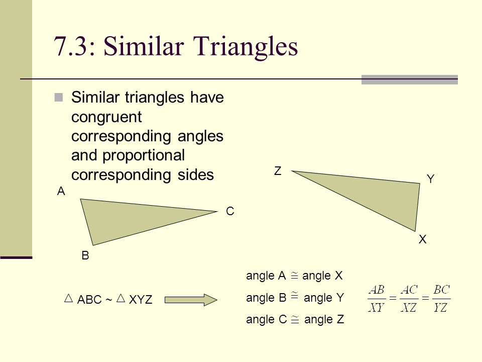 7.3: Similar Triangles Similar triangles have congruent corresponding angles and proportional corresponding sides.