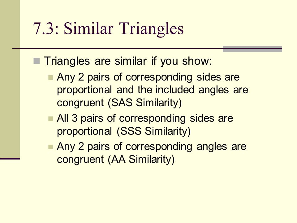 7.3: Similar Triangles Triangles are similar if you show: