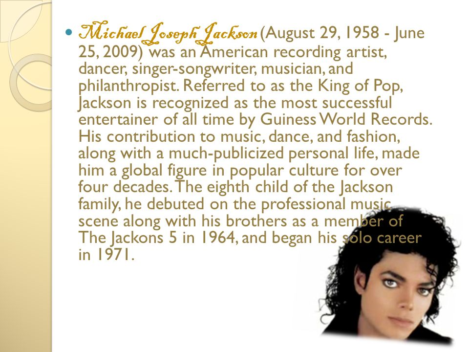 Michael Joseph Jackson (August 29, 1958 - June 25, 2009) was an American recording artist, dancer, singer-songwriter, musician, and philanthropist.
