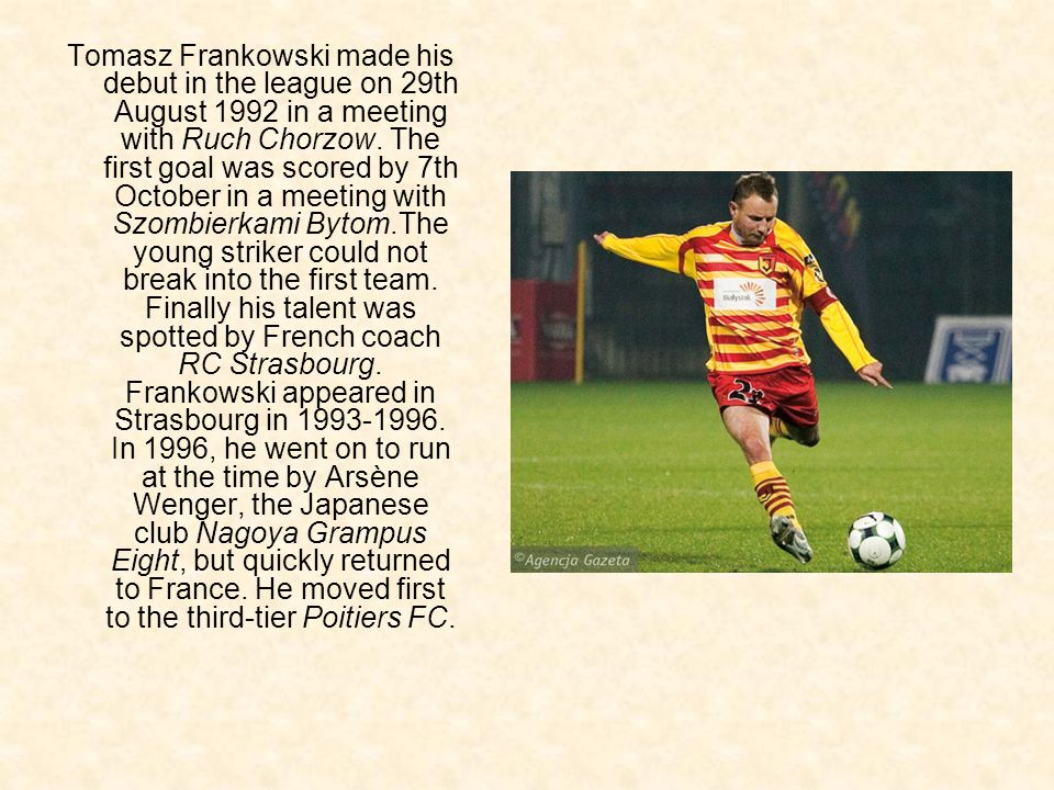 Tomasz Frankowski made ​​his debut in the league on 29th August 1992 in a meeting with Ruch Chorzow.