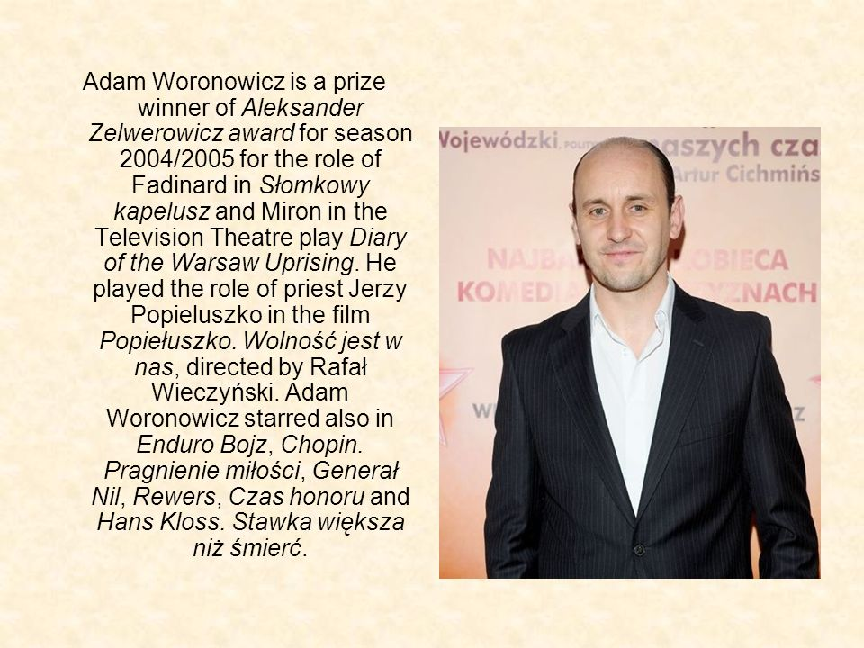 Adam Woronowicz is a prize winner of Aleksander Zelwerowicz award for season 2004/2005 for the role of Fadinard in Słomkowy kapelusz and Miron in the Television Theatre play Diary of the Warsaw Uprising.
