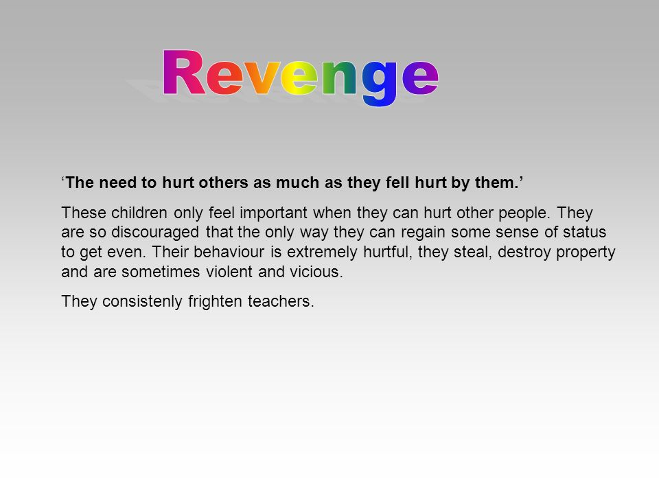 Revenge 'The need to hurt others as much as they fell hurt by them.'