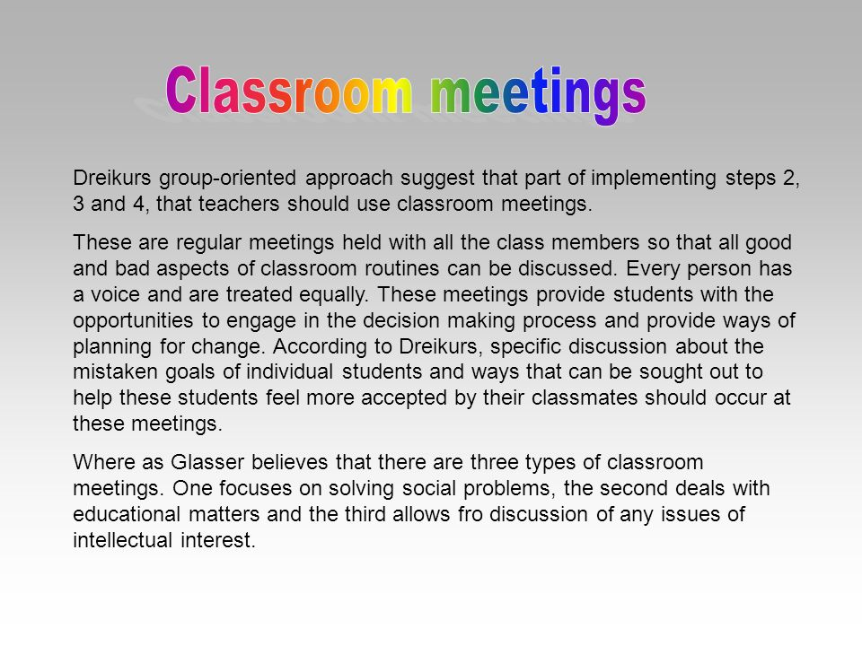 Classroom meetings Dreikurs group-oriented approach suggest that part of implementing steps 2, 3 and 4, that teachers should use classroom meetings.