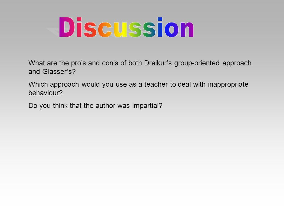 Discussion What are the pro's and con's of both Dreikur's group-oriented approach and Glasser's