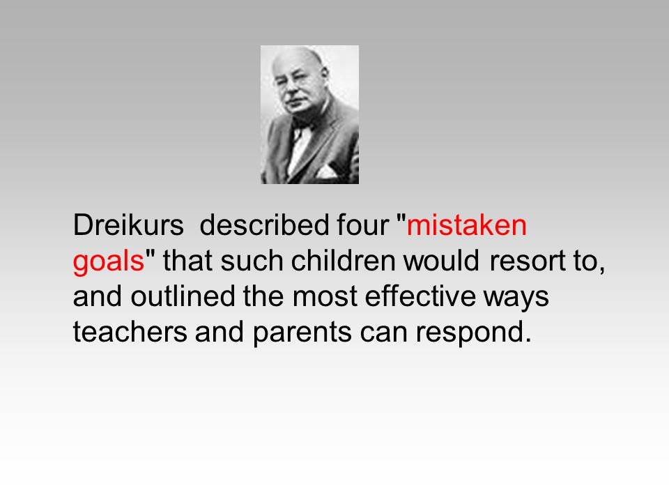 Dreikurs described four mistaken goals that such children would resort to, and outlined the most effective ways teachers and parents can respond.