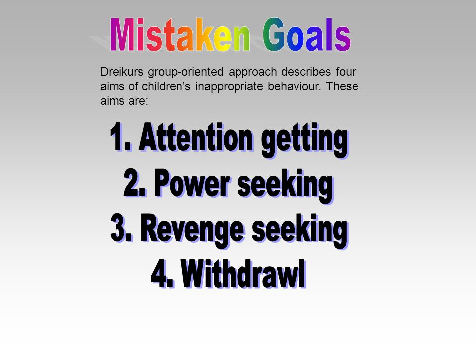 Mistaken Goals 1. Attention getting 2. Power seeking