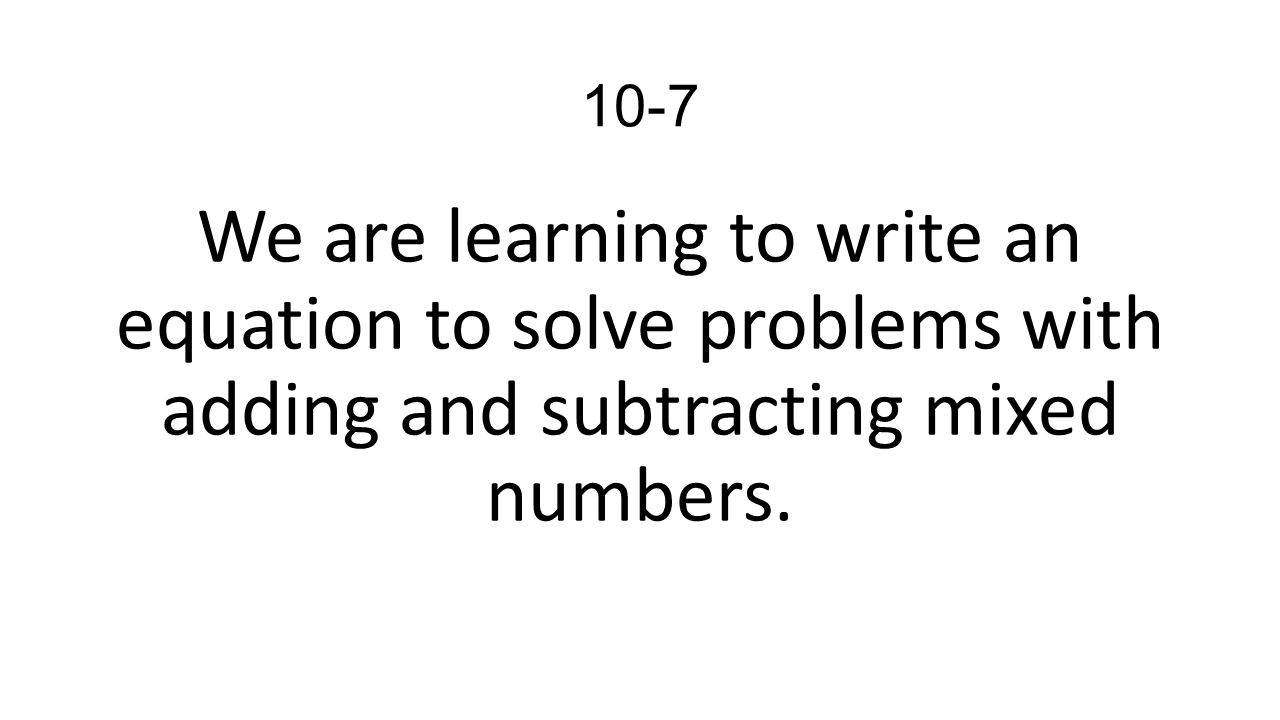 7 107 We Are Learning To Write An Equation To Solve Problems With Adding  And Subtracting Mixed Numbers
