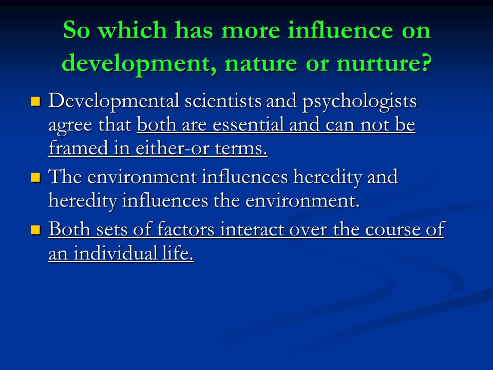 influence of nature and nurture developmental The development of personality is often part of the nature versus nurture debate people want to know how children develop their personalities is personality an influence of the parent through genetics or learned traits from their environment.