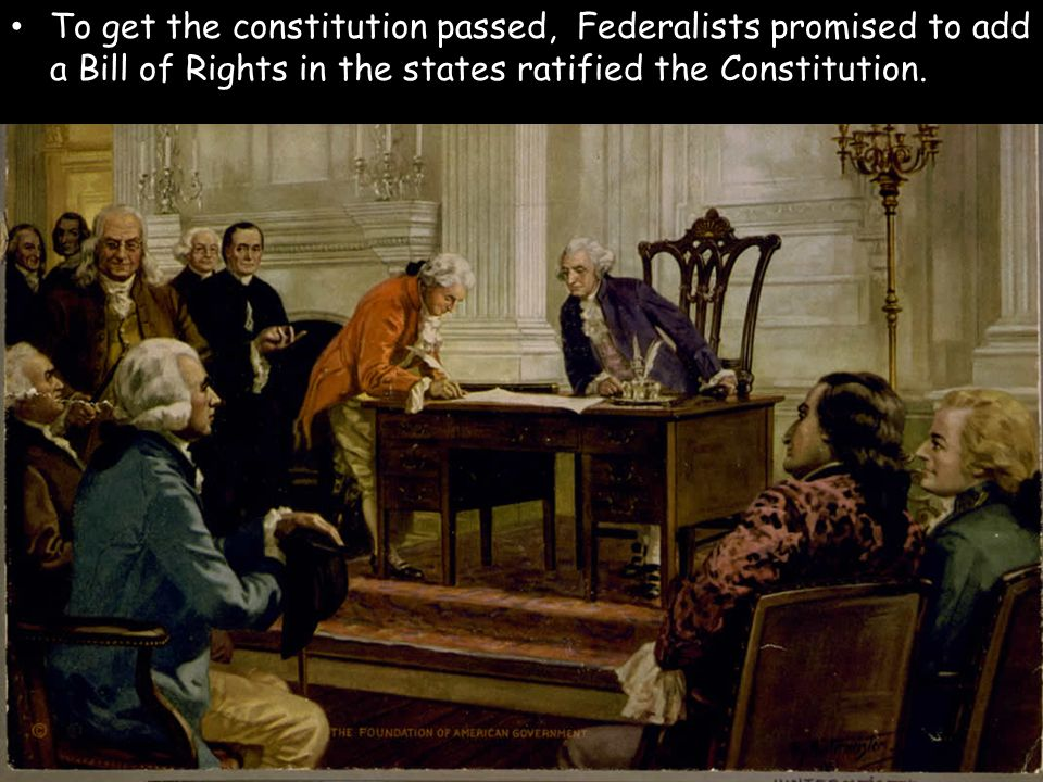 To get the constitution passed, Federalists promised to add a Bill of Rights in the states ratified the Constitution.
