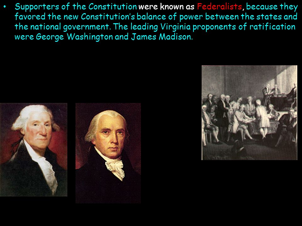 Supporters of the Constitution were known as Federalists, because they favored the new Constitution's balance of power between the states and the national government.