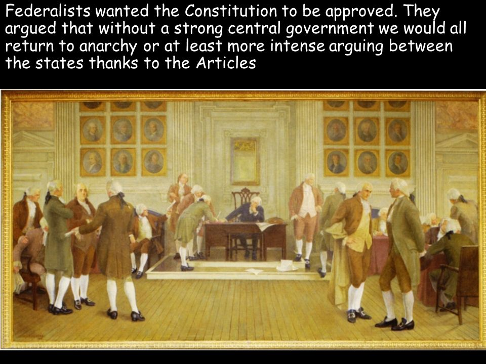 Federalists wanted the Constitution to be approved