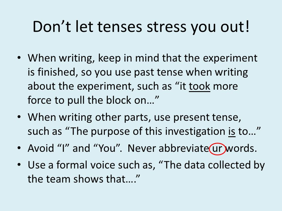 do you write a lab report in past tense Most of scientific writing is in the past tense, although there are exceptions  purpose of the experiment before you start methods: most lab reports do not.