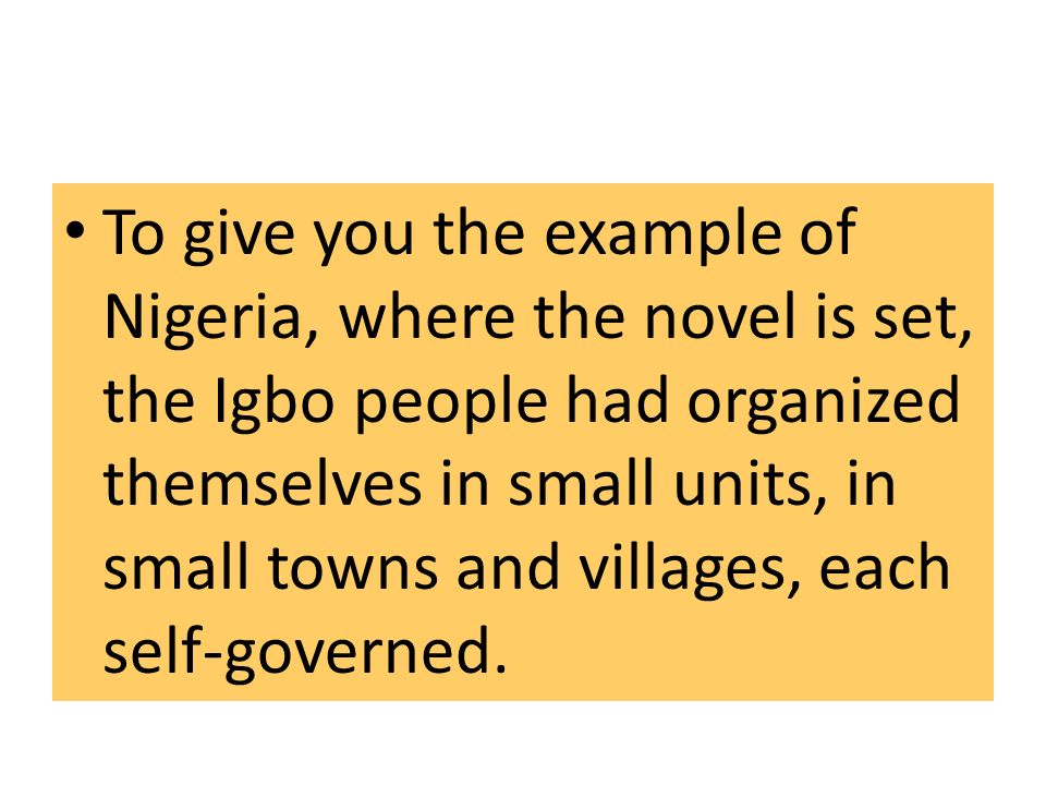 To give you the example of Nigeria, where the novel is set, the Igbo people had organized themselves in small units, in small towns and villages, each self-governed.
