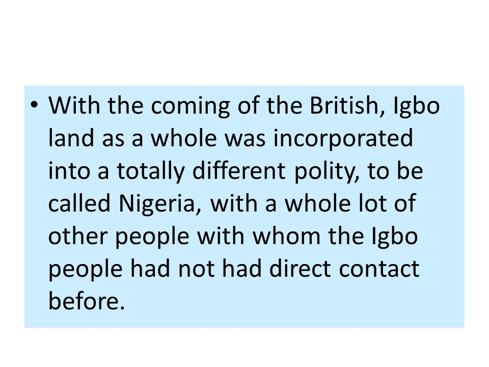 With the coming of the British, Igbo land as a whole was incorporated into a totally different polity, to be called Nigeria, with a whole lot of other people with whom the Igbo people had not had direct contact before.