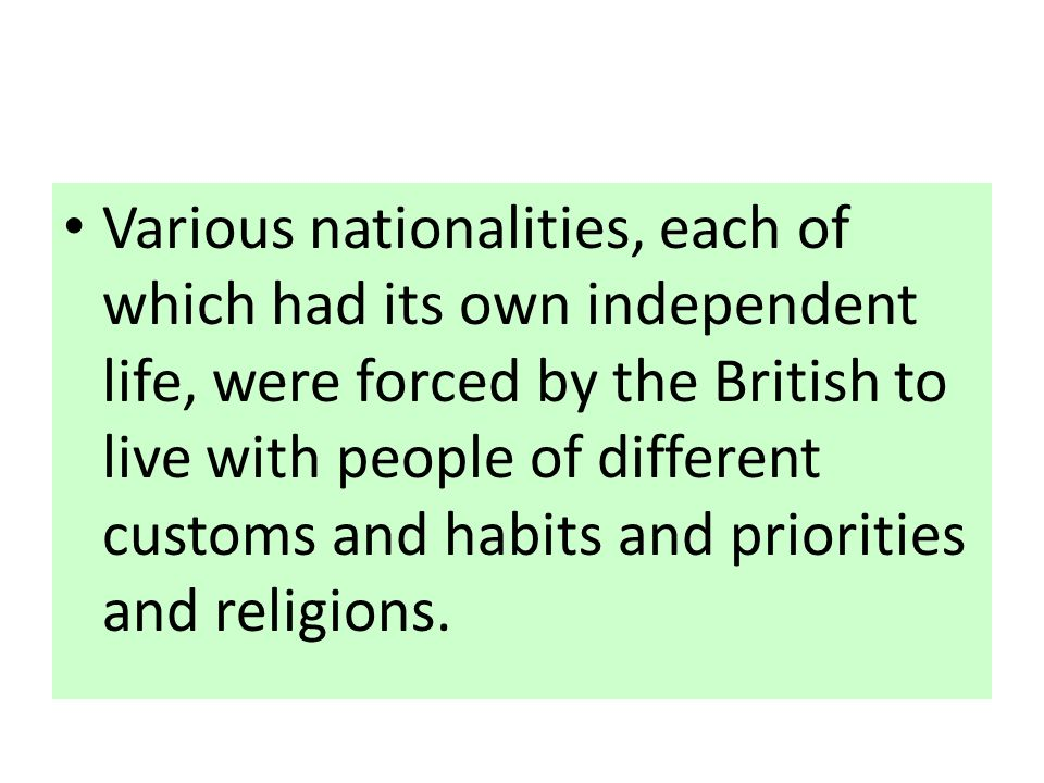 Various nationalities, each of which had its own independent life, were forced by the British to live with people of different customs and habits and priorities and religions.