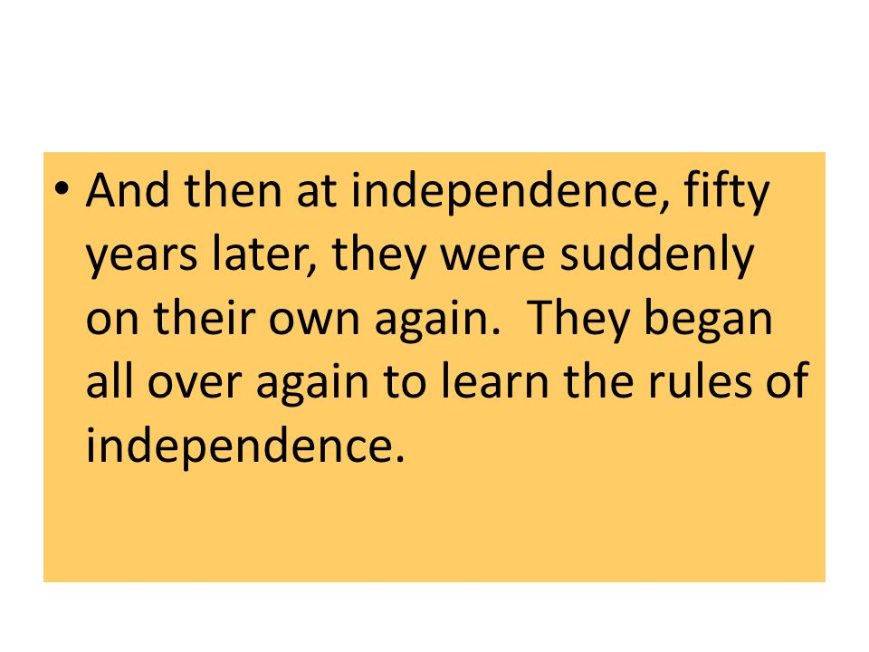 And then at independence, fifty years later, they were suddenly on their own again.