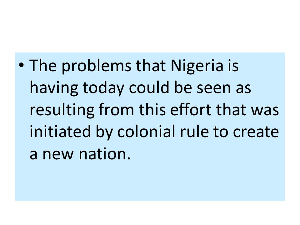 The problems that Nigeria is having today could be seen as resulting from this effort that was initiated by colonial rule to create a new nation.