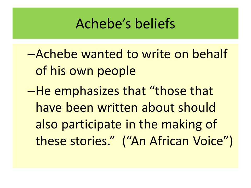 Achebe's beliefs Achebe wanted to write on behalf of his own people