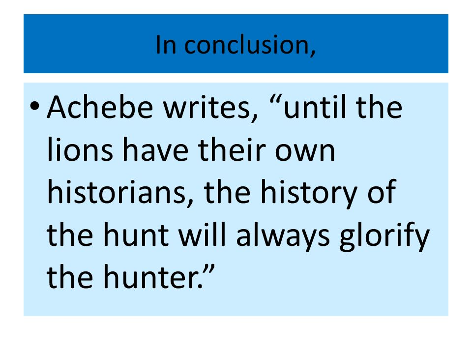 In conclusion, Achebe writes, until the lions have their own historians, the history of the hunt will always glorify the hunter.