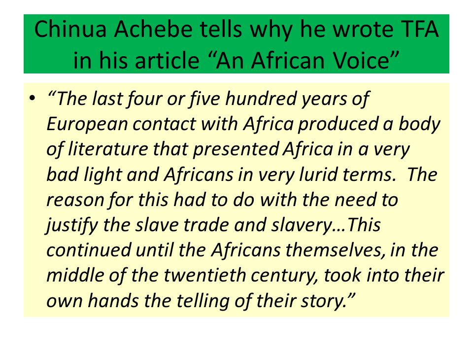 Chinua Achebe tells why he wrote TFA in his article An African Voice