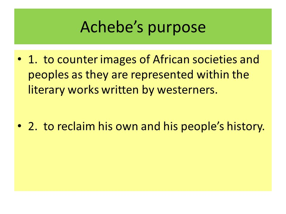Achebe's purpose 1. to counter images of African societies and peoples as they are represented within the literary works written by westerners.