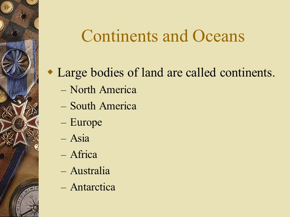 Continents and Oceans Large bodies of land are called continents.