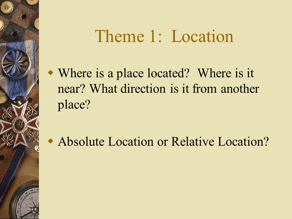 Theme 1: Location Where is a place located Where is it near What direction is it from another place